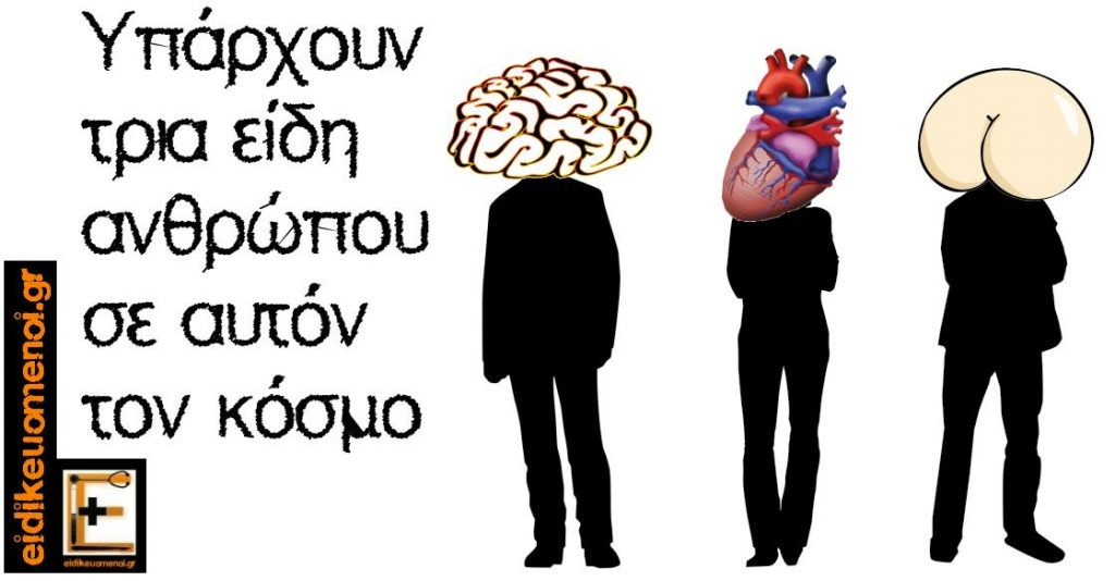 υπάρουν τρία είδη ανθρώπου σε αυτόν τον κόσμο. Ένας που λειτουργεί με τον εγκέφαλο, μια που λειτουργεί με την καρδιά, και ένας με τον πισινό του