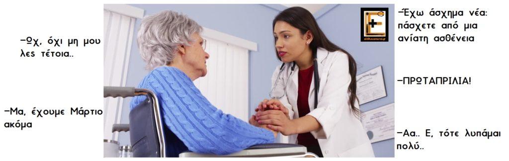 Ιατρός σε ασθενή ηλικιωμένη -Έχω άσχημα νέα: πάσχετε από μια ανίατη ασθένεια -Ωχ, όχι μη μου λες τέτοια -Πρωταπριλιά! -Μα, έχουμε Μάρτιο ακόμα -Αα. Ε, τότε λυπάμαι πολύ